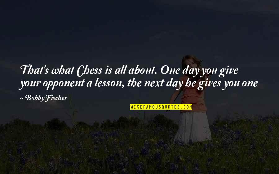 Chess Game Quotes By Bobby Fischer: That's what Chess is all about. One day