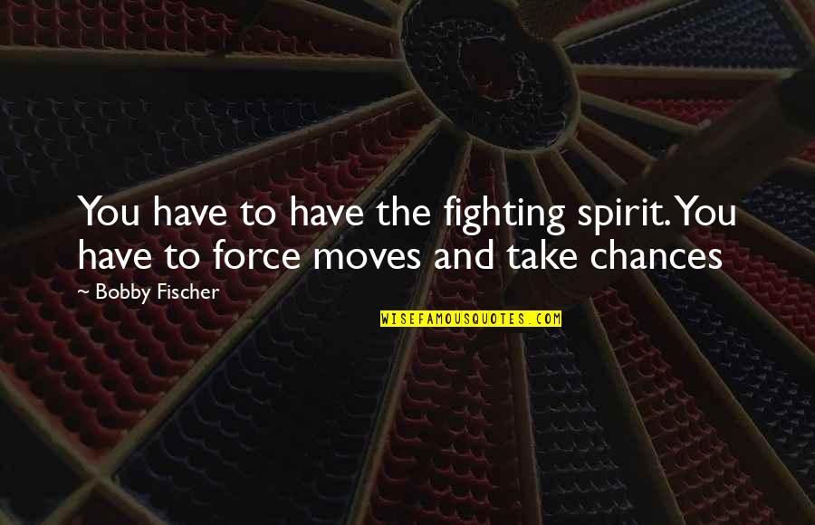 Chess Game Quotes By Bobby Fischer: You have to have the fighting spirit. You