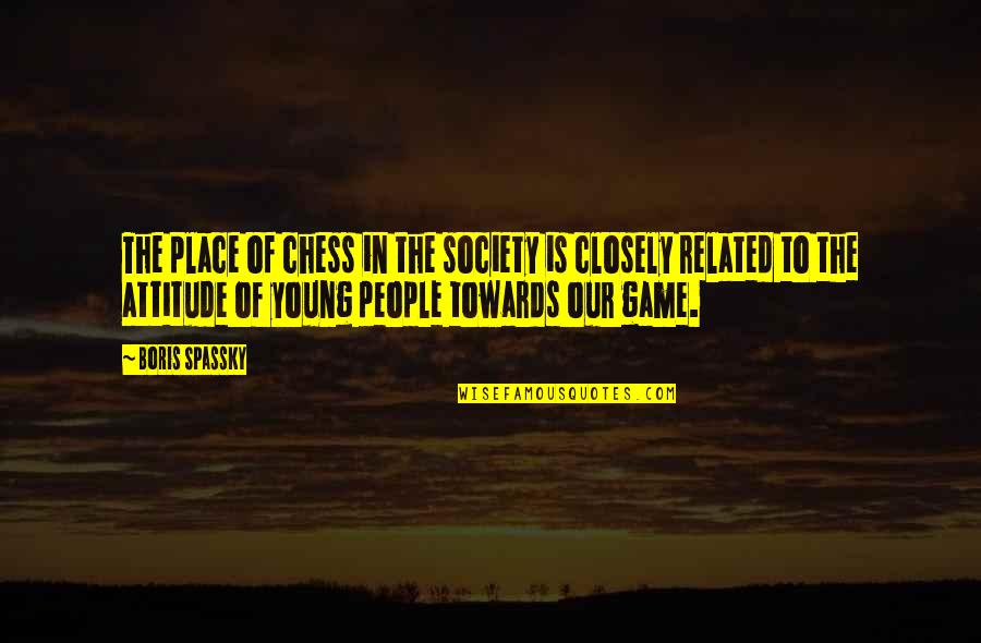 Chess Game Quotes By Boris Spassky: The place of chess in the society is