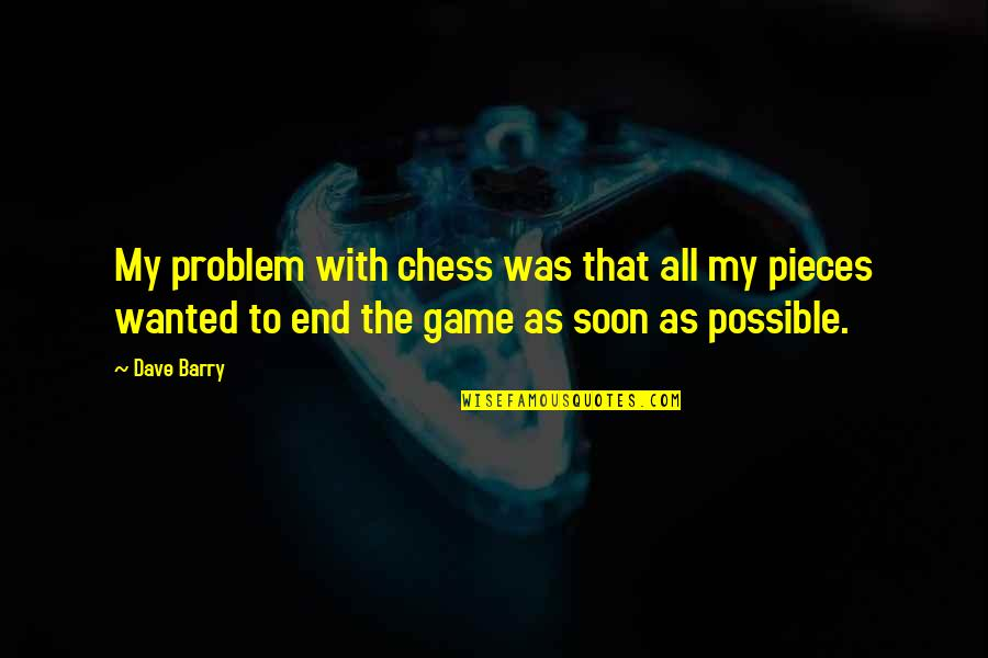 Chess Game Quotes By Dave Barry: My problem with chess was that all my