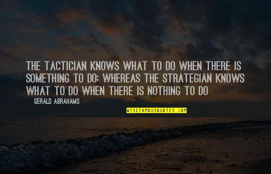 Chess Game Quotes By Gerald Abrahams: The tactician knows what to do when there