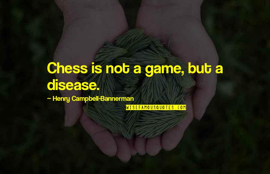 Chess Game Quotes By Henry Campbell-Bannerman: Chess is not a game, but a disease.