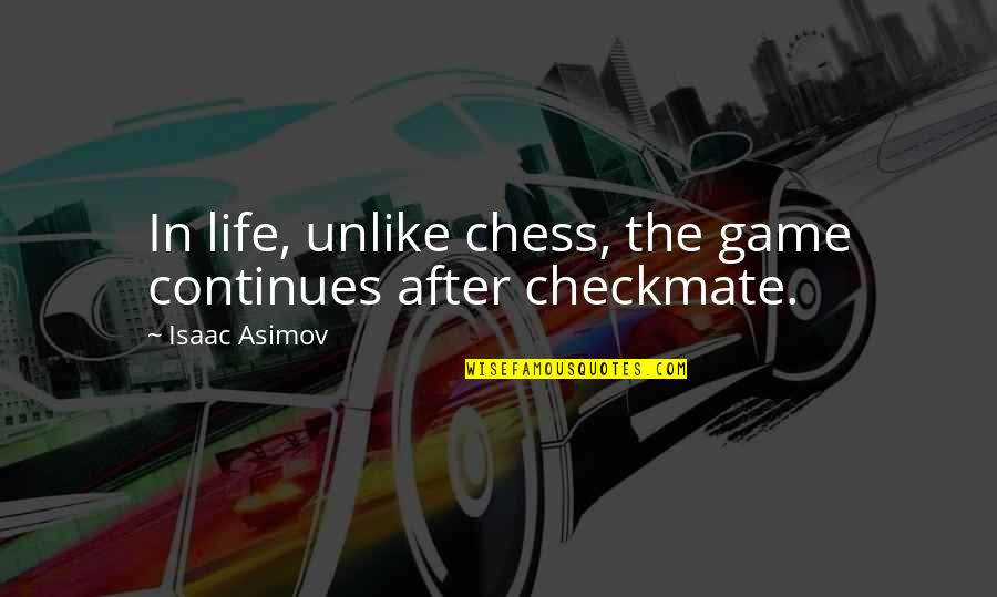 Chess Game Quotes By Isaac Asimov: In life, unlike chess, the game continues after