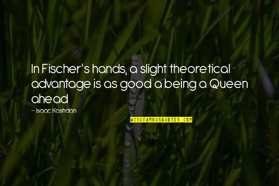 Chess Game Quotes By Isaac Kashdan: In Fischer's hands, a slight theoretical advantage is