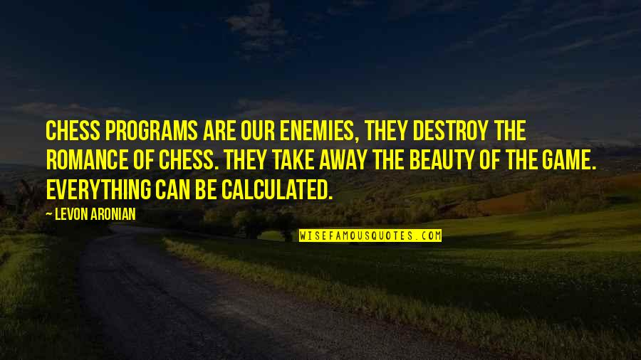 Chess Game Quotes By Levon Aronian: Chess programs are our enemies, they destroy the