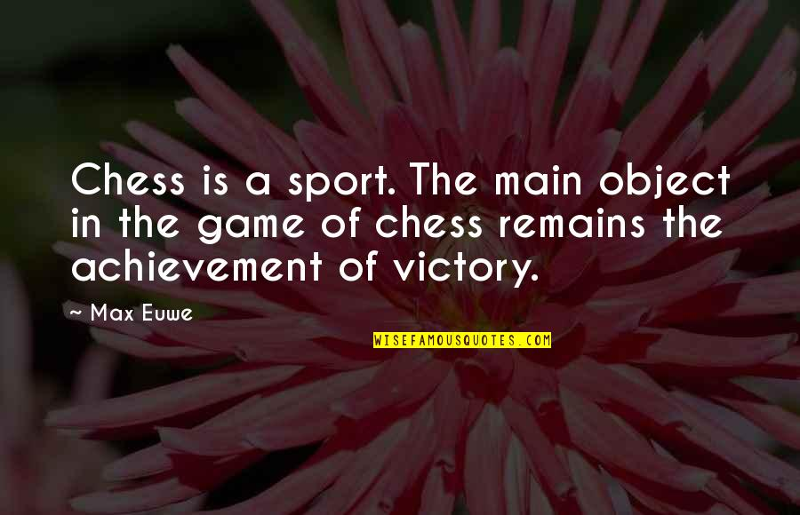 Chess Game Quotes By Max Euwe: Chess is a sport. The main object in
