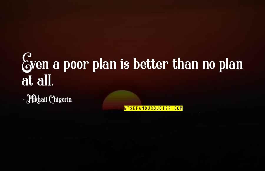 Chess Game Quotes By Mikhail Chigorin: Even a poor plan is better than no