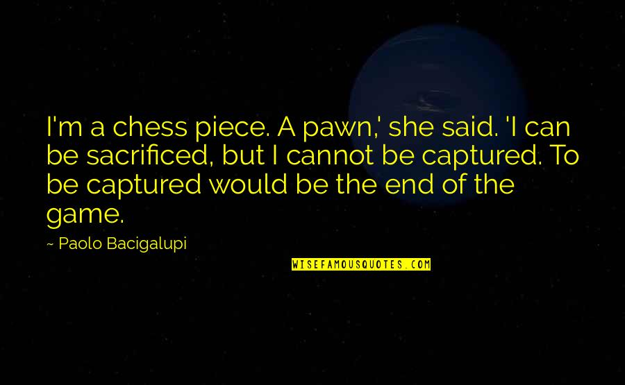 Chess Game Quotes By Paolo Bacigalupi: I'm a chess piece. A pawn,' she said.