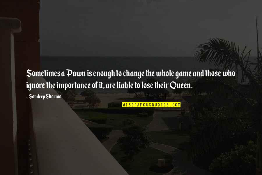 Chess Game Quotes By Sandeep Sharma: Sometimes a Pawn is enough to change the