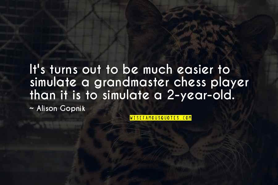 Chess Player Quotes By Alison Gopnik: It's turns out to be much easier to