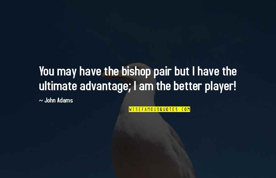 Chess Player Quotes By John Adams: You may have the bishop pair but I