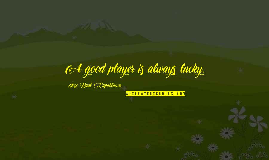 Chess Player Quotes By Jose Raul Capablanca: A good player is always lucky.