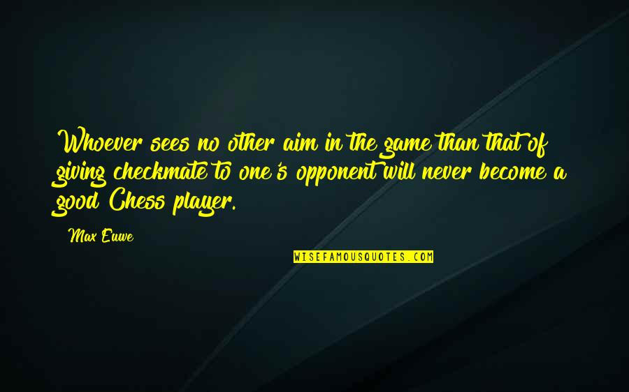 Chess Player Quotes By Max Euwe: Whoever sees no other aim in the game