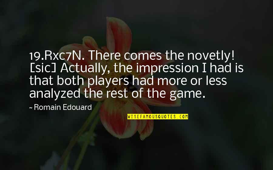 Chess Player Quotes By Romain Edouard: 19.Rxc7N. There comes the novetly! [sic] Actually, the