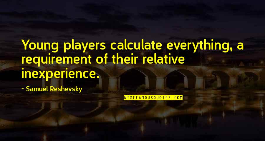 Chess Player Quotes By Samuel Reshevsky: Young players calculate everything, a requirement of their