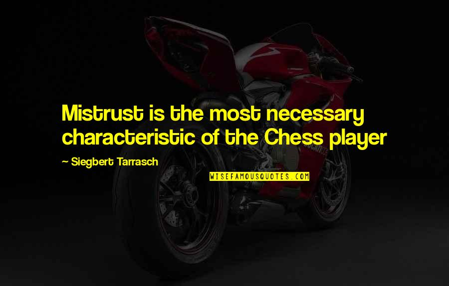 Chess Player Quotes By Siegbert Tarrasch: Mistrust is the most necessary characteristic of the