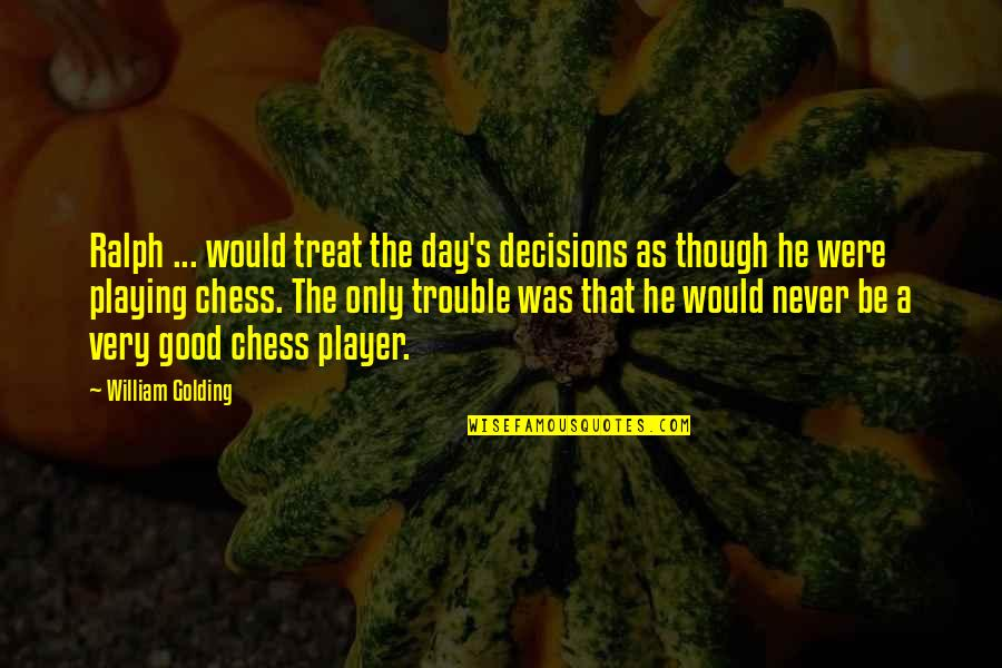 Chess Player Quotes By William Golding: Ralph ... would treat the day's decisions as