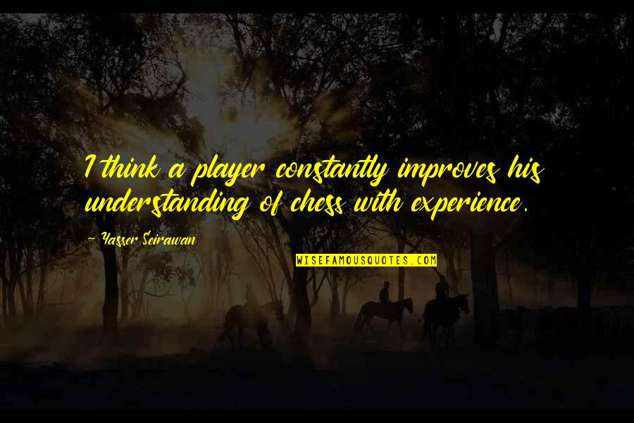 Chess Player Quotes By Yasser Seirawan: I think a player constantly improves his understanding