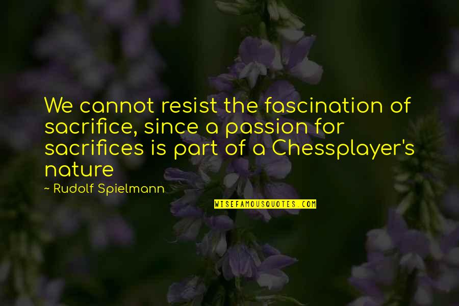 Chessplayer Quotes By Rudolf Spielmann: We cannot resist the fascination of sacrifice, since