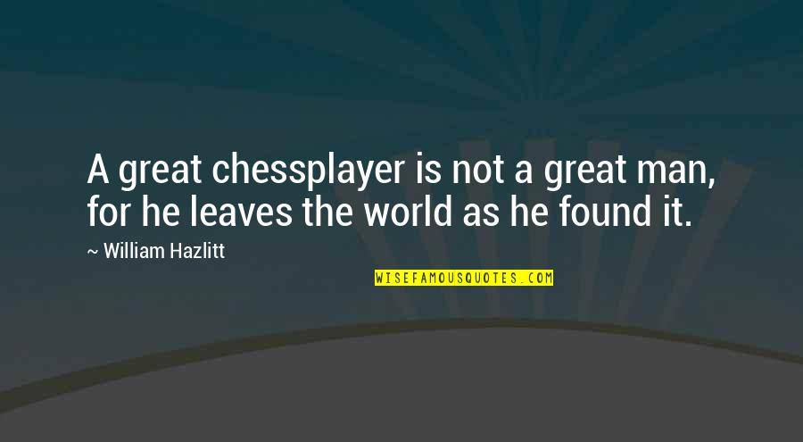 Chessplayer Quotes By William Hazlitt: A great chessplayer is not a great man,