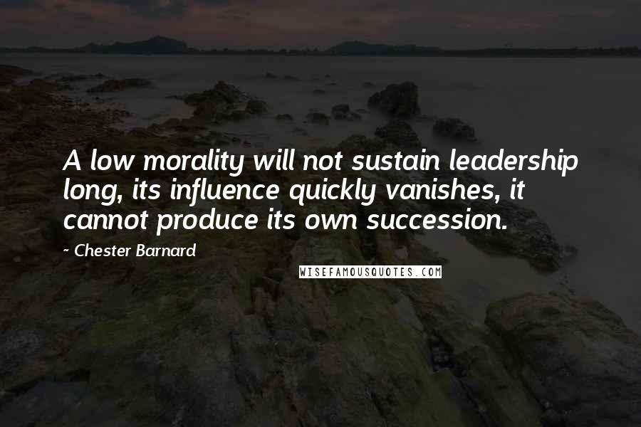 Chester Barnard quotes: A low morality will not sustain leadership long, its influence quickly vanishes, it cannot produce its own succession.