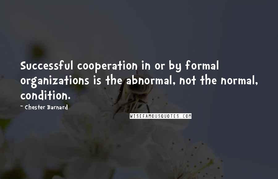Chester Barnard quotes: Successful cooperation in or by formal organizations is the abnormal, not the normal, condition.