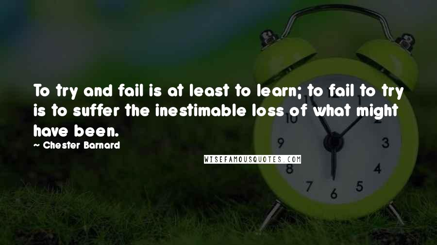 Chester Barnard quotes: To try and fail is at least to learn; to fail to try is to suffer the inestimable loss of what might have been.