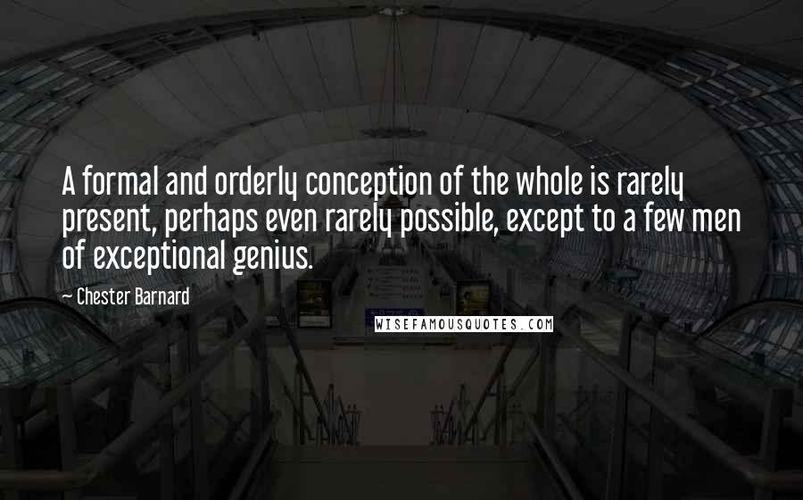 Chester Barnard quotes: A formal and orderly conception of the whole is rarely present, perhaps even rarely possible, except to a few men of exceptional genius.