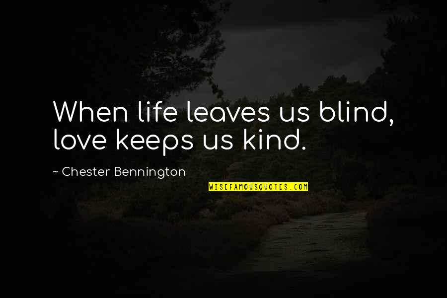 Chester Bennington Love Quotes By Chester Bennington: When life leaves us blind, love keeps us