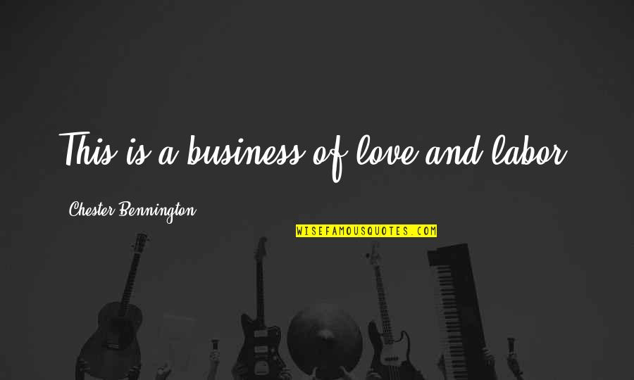 Chester Bennington Love Quotes By Chester Bennington: This is a business of love and labor.