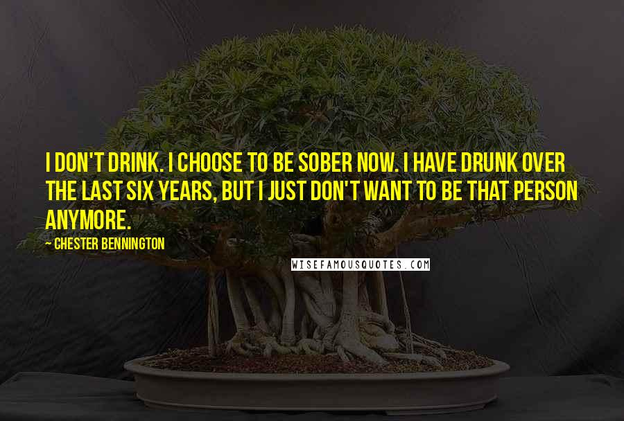 Chester Bennington quotes: I don't drink. I choose to be sober now. I have drunk over the last six years, but I just don't want to be that person anymore.