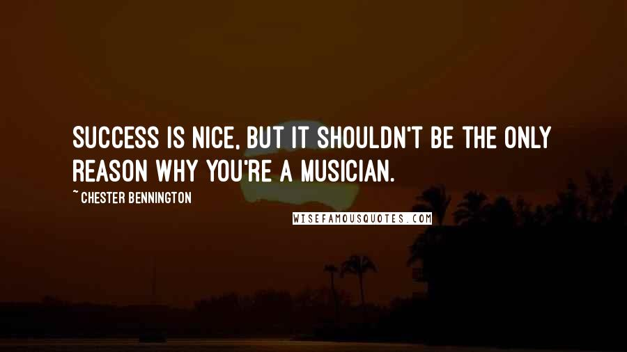 Chester Bennington quotes: Success is nice, but it shouldn't be the only reason why you're a musician.