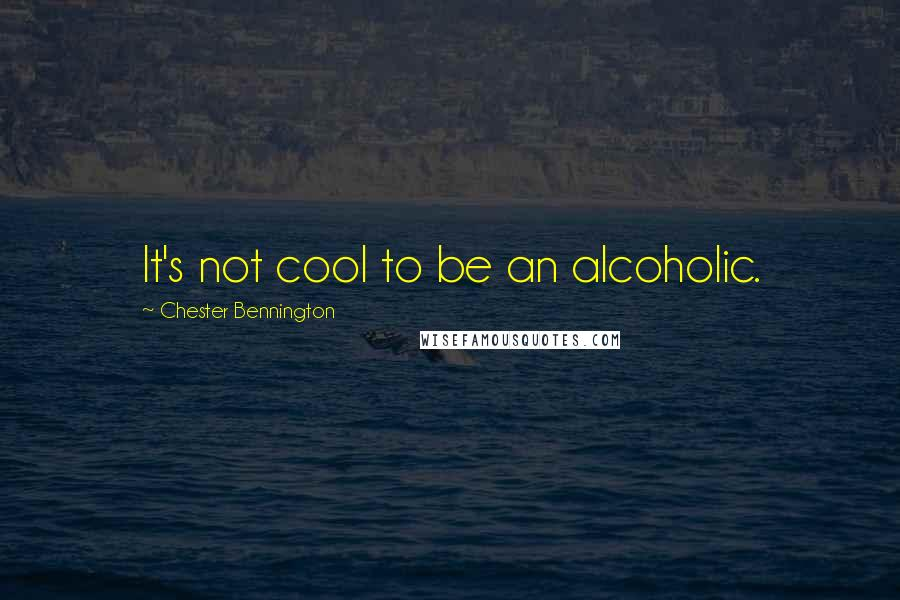 Chester Bennington quotes: It's not cool to be an alcoholic.