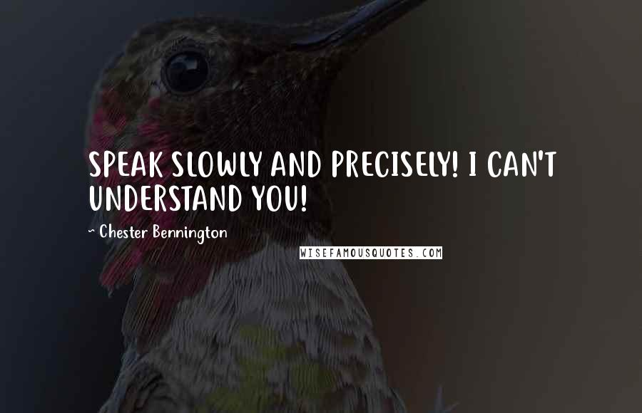 Chester Bennington quotes: SPEAK SLOWLY AND PRECISELY! I CAN'T UNDERSTAND YOU!