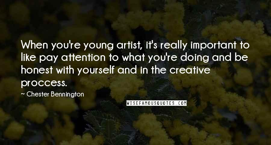 Chester Bennington quotes: When you're young artist, it's really important to like pay attention to what you're doing and be honest with yourself and in the creative proccess.