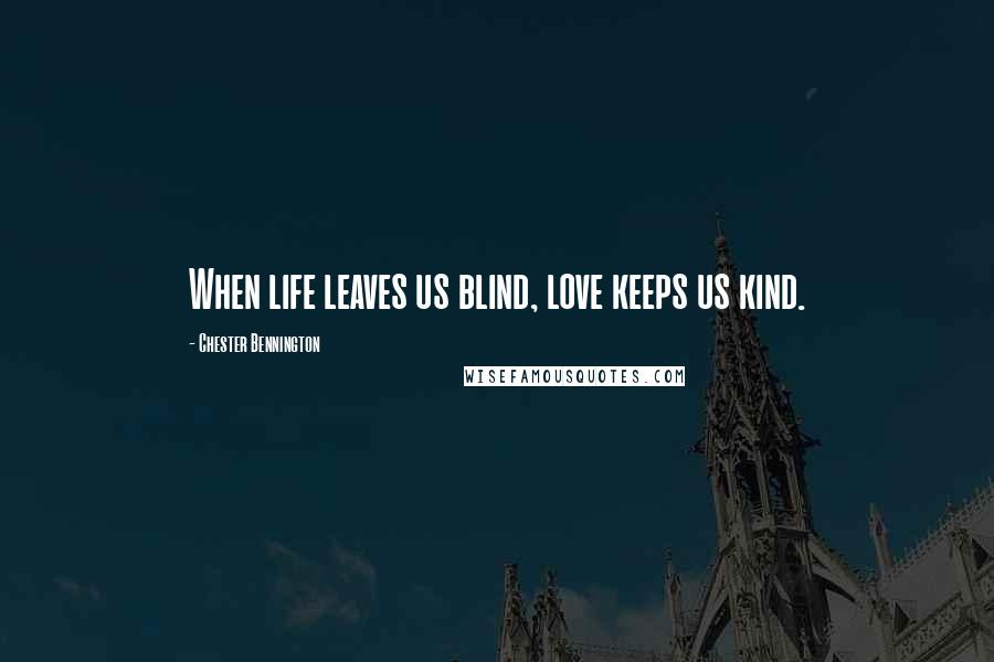 Chester Bennington quotes: When life leaves us blind, love keeps us kind.