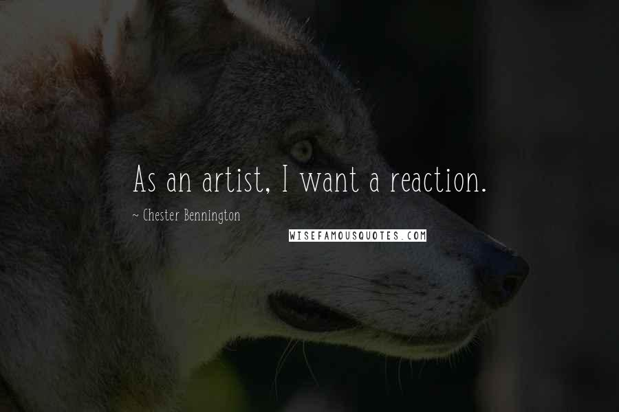 Chester Bennington quotes: As an artist, I want a reaction.