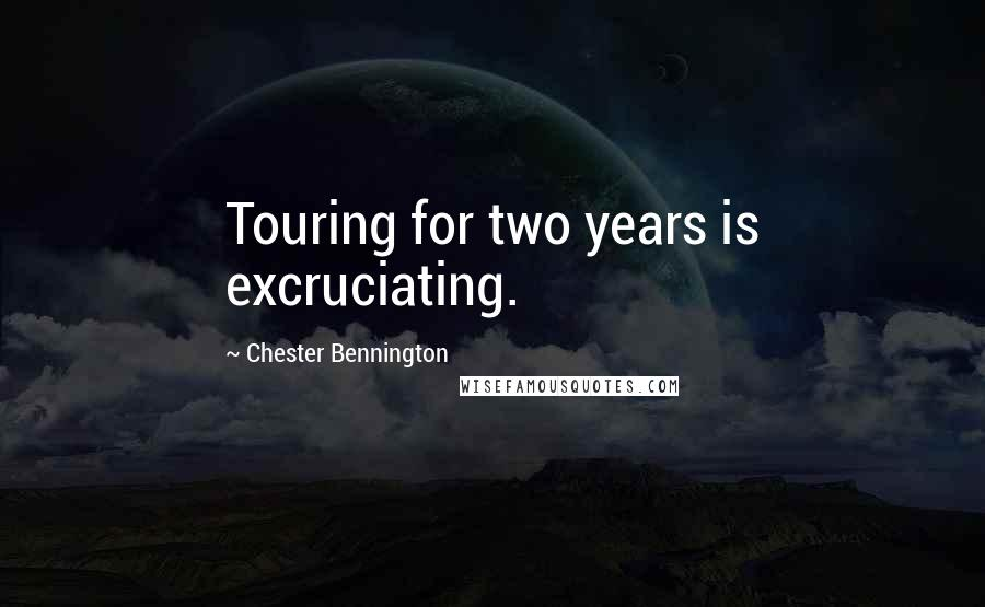 Chester Bennington quotes: Touring for two years is excruciating.