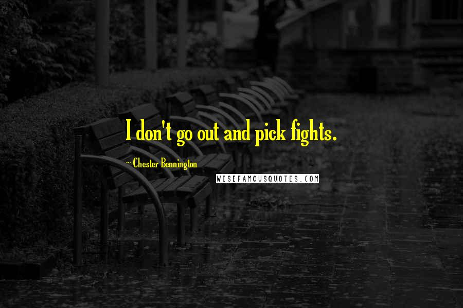 Chester Bennington quotes: I don't go out and pick fights.