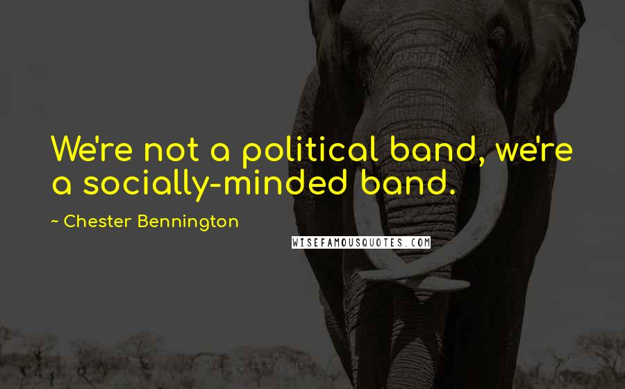 Chester Bennington quotes: We're not a political band, we're a socially-minded band.