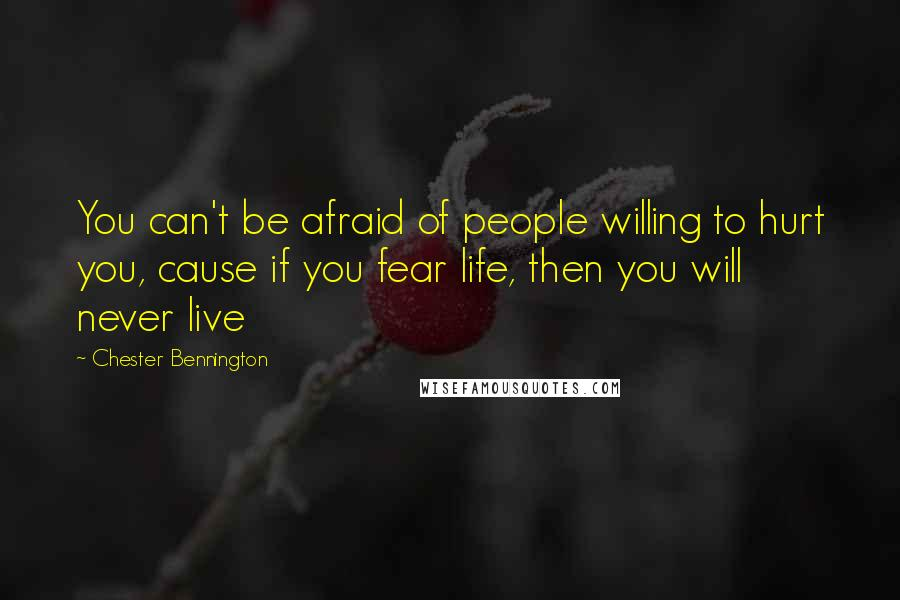 Chester Bennington quotes: You can't be afraid of people willing to hurt you, cause if you fear life, then you will never live