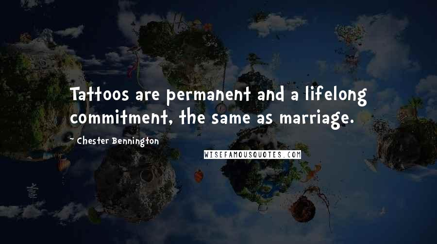 Chester Bennington quotes: Tattoos are permanent and a lifelong commitment, the same as marriage.