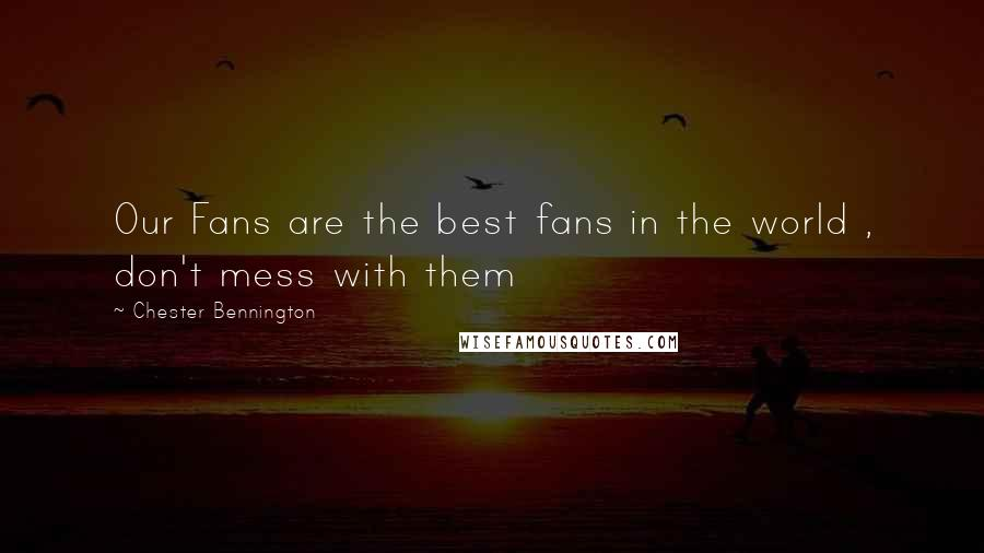 Chester Bennington quotes: Our Fans are the best fans in the world , don't mess with them