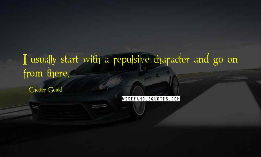 Chester Gould quotes: I usually start with a repulsive character and go on from there.