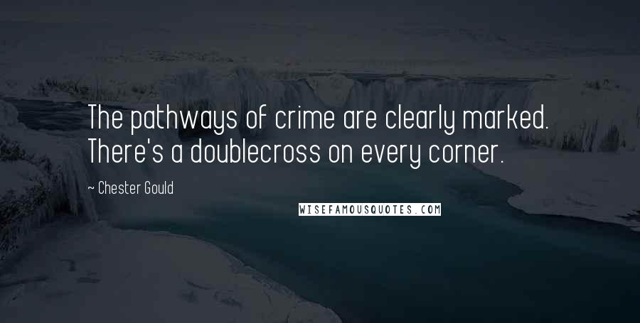 Chester Gould quotes: The pathways of crime are clearly marked. There's a doublecross on every corner.