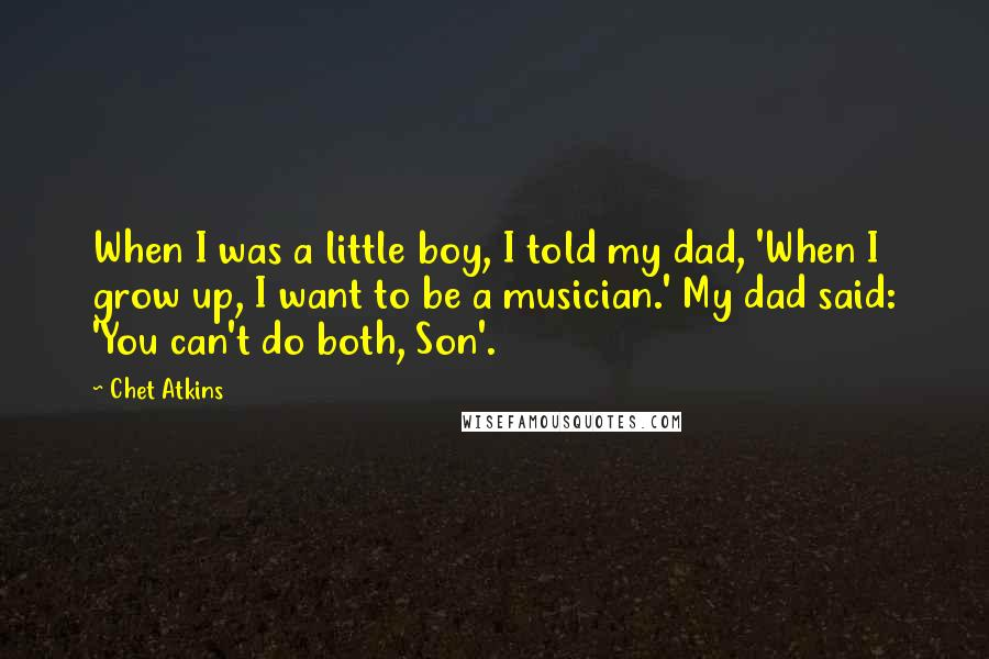 Chet Atkins quotes: When I was a little boy, I told my dad, 'When I grow up, I want to be a musician.' My dad said: 'You can't do both, Son'.
