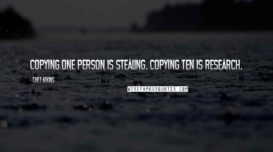 Chet Atkins quotes: Copying one person is stealing. Copying ten is research.