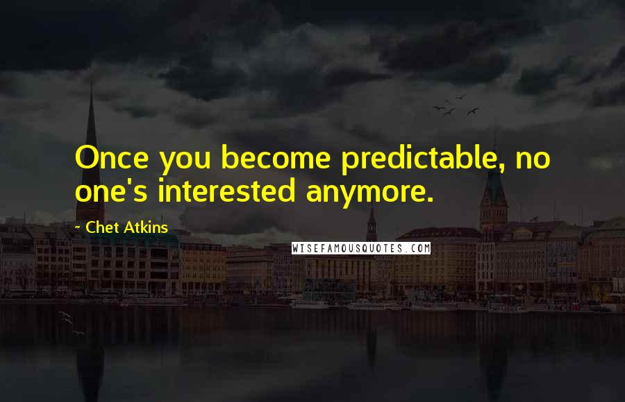 Chet Atkins quotes: Once you become predictable, no one's interested anymore.