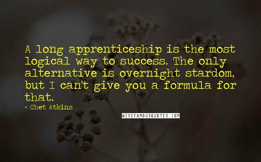 Chet Atkins quotes: A long apprenticeship is the most logical way to success. The only alternative is overnight stardom, but I can't give you a formula for that.