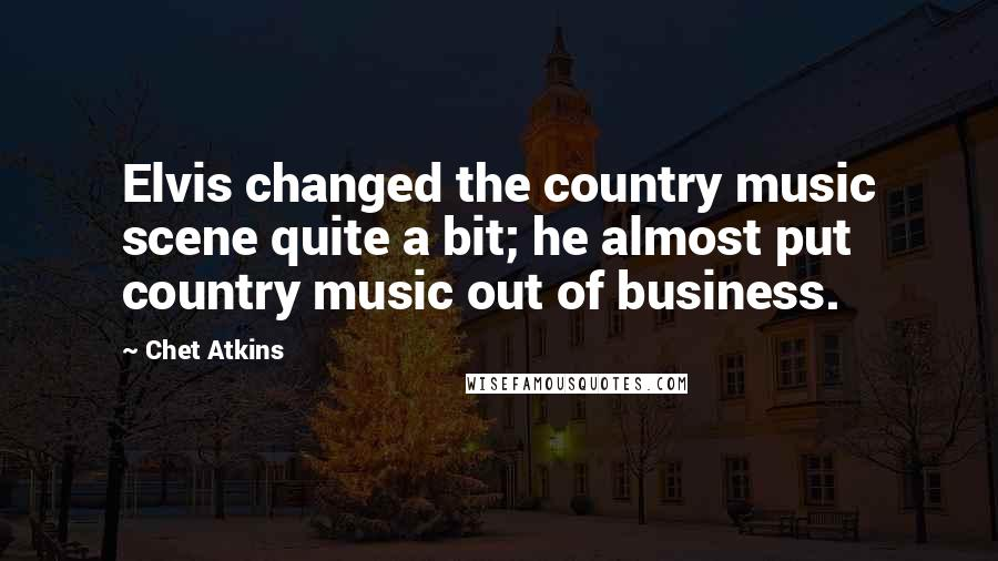 Chet Atkins quotes: Elvis changed the country music scene quite a bit; he almost put country music out of business.